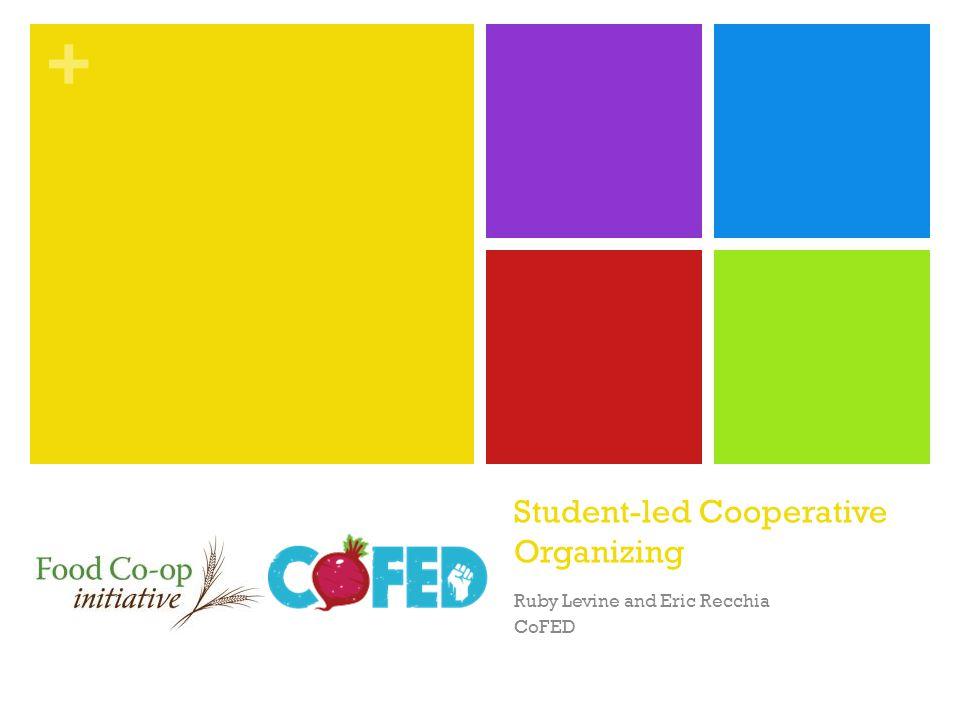 + Student-led Cooperative Organizing Ruby Levine and Eric Recchia CoFED