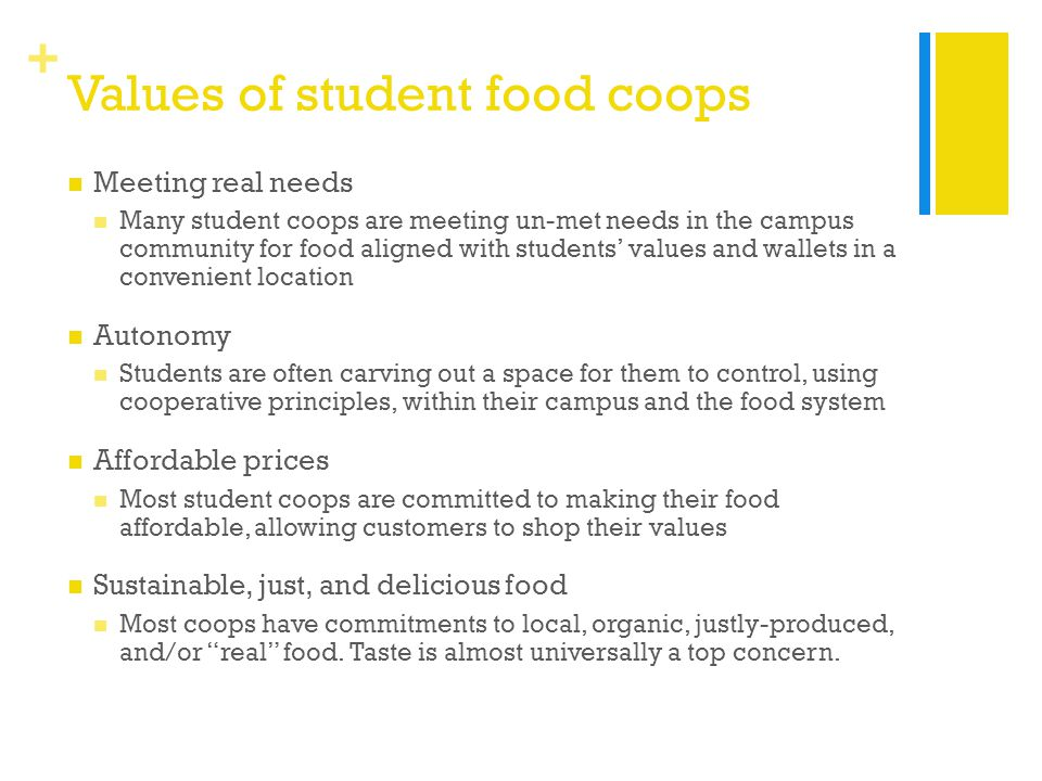 + Values of student food coops Meeting real needs Many student coops are meeting un-met needs in the campus community for food aligned with students' values and wallets in a convenient location Autonomy Students are often carving out a space for them to control, using cooperative principles, within their campus and the food system Affordable prices Most student coops are committed to making their food affordable, allowing customers to shop their values Sustainable, just, and delicious food Most coops have commitments to local, organic, justly-produced, and/or real food.