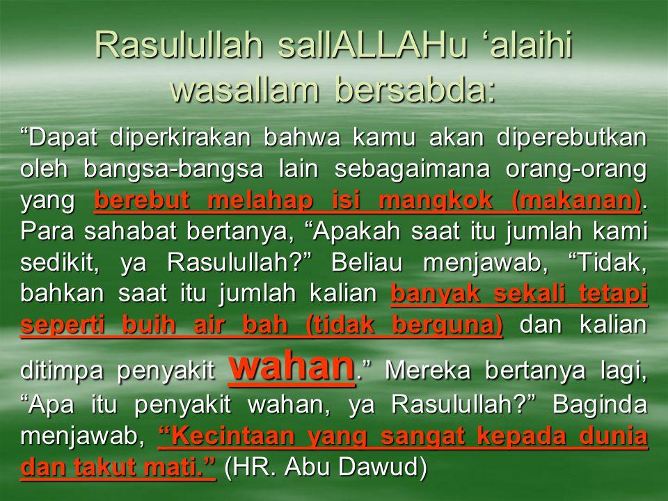 Rasulullah sallALLAHu 'alaihi wasallam bersabda: Dapat diperkirakan bahwa kamu akan diperebutkan oleh bangsa-bangsa lain sebagaimana orang-orang yang berebut melahap isi mangkok (makanan).