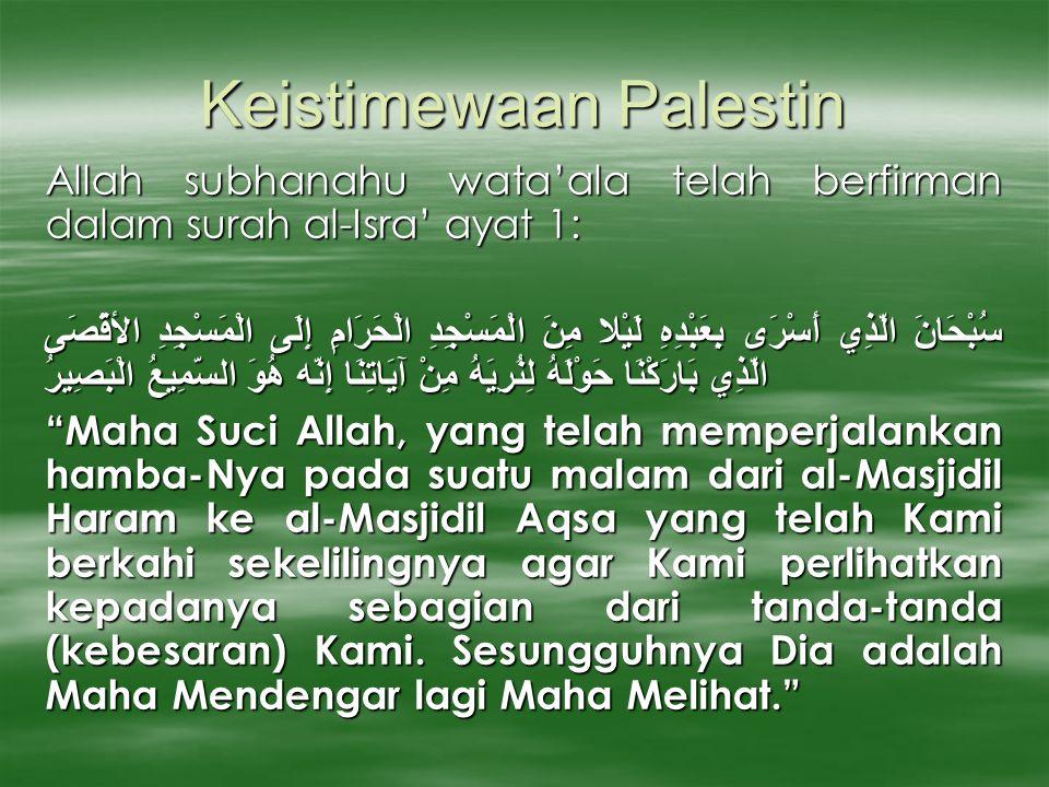 Keistimewaan Palestin Allah subhanahu wata'ala telah berfirman dalam surah al-Isra' ayat 1: سُبْحَانَ الَّذِي أَسْرَى بِعَبْدِهِ لَيْلا مِنَ الْمَسْجِدِ الْحَرَامِ إِلَى الْمَسْجِدِ الأقْصَى الَّذِي بَارَكْنَا حَوْلَهُ لِنُرِيَهُ مِنْ آيَاتِنَا إِنَّه هُوَ السَّمِيعُ الْبَصِيرُ Maha Suci Allah, yang telah memperjalankan hamba-Nya pada suatu malam dari al-Masjidil Haram ke al-Masjidil Aqsa yang telah Kami berkahi sekelilingnya agar Kami perlihatkan kepadanya sebagian dari tanda-tanda (kebesaran) Kami.