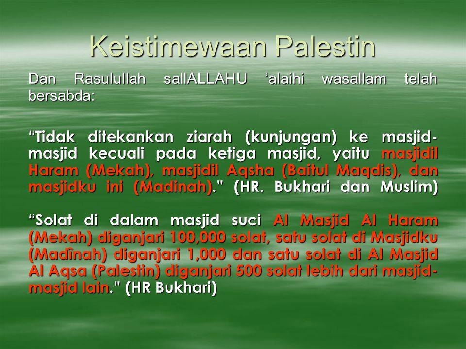 Keistimewaan Palestin Dan Rasulullah sallALLAHU 'alaihi wasallam telah bersabda: Tidak ditekankan ziarah (kunjungan) ke masjid- masjid kecuali pada ketiga masjid, yaitu masjidil Haram (Mekah), masjidil Aqsha (Baitul Maqdis), dan masjidku ini (Madinah). (HR.