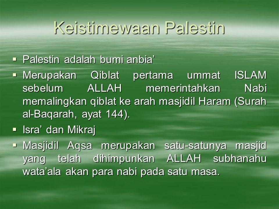 Keistimewaan Palestin  Palestin adalah bumi anbia'  Merupakan Qiblat pertama ummat ISLAM sebelum ALLAH memerintahkan Nabi memalingkan qiblat ke arah masjidil Haram (Surah al-Baqarah, ayat 144).