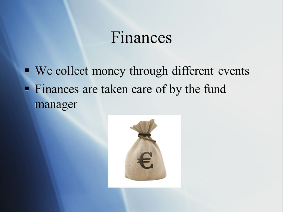 Finances  We collect money through different events  Finances are taken care of by the fund manager  We collect money through different events  Finances are taken care of by the fund manager