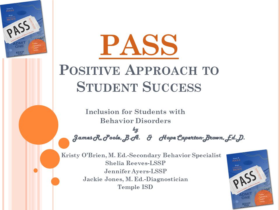 PASS P OSITIVE A PPROACH TO S TUDENT S UCCESS Inclusion for Students with Behavior Disorders by James R. Poole, B.A. & Hope Caperton-Brown, Ed.D. Kris