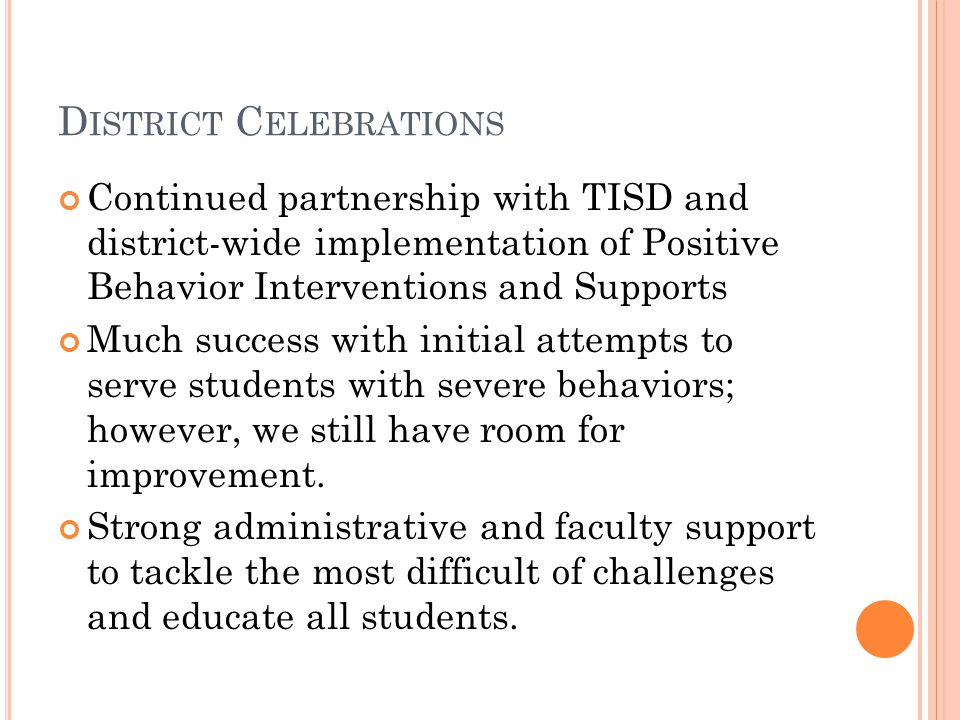 D ISTRICT C ELEBRATIONS Continued partnership with TISD and district-wide implementation of Positive Behavior Interventions and Supports Much success