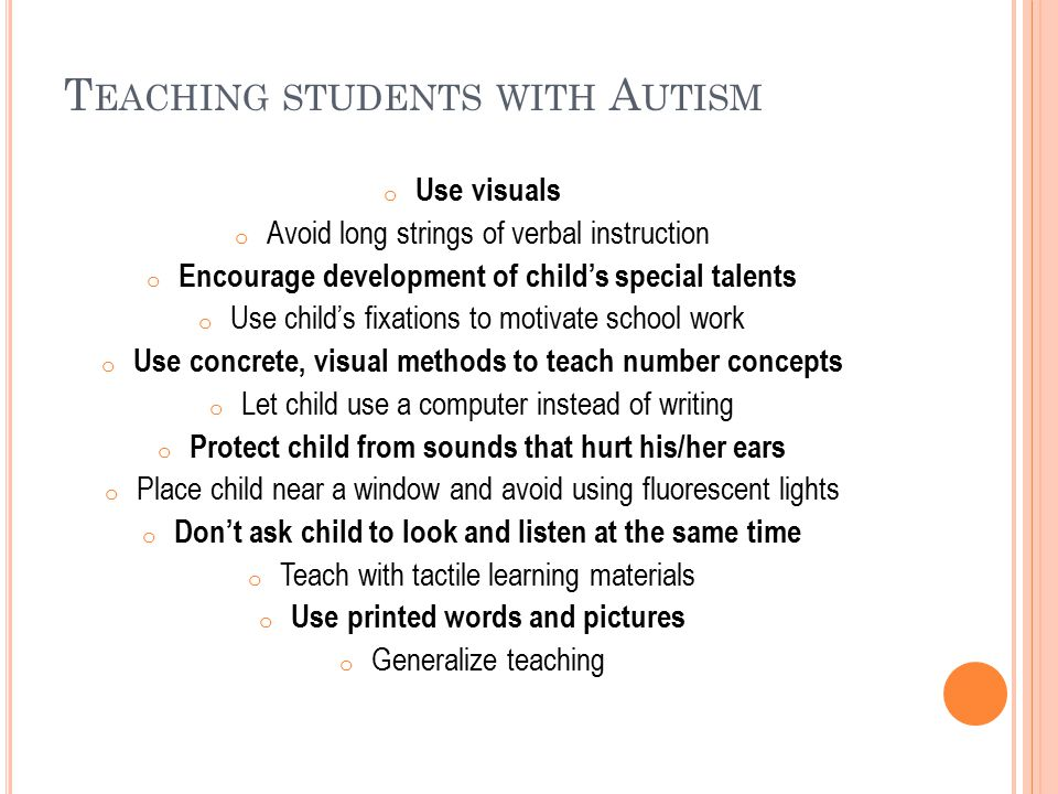 T EACHING STUDENTS WITH A UTISM o Use visuals o Avoid long strings of verbal instruction o Encourage development of child's special talents o Use chil