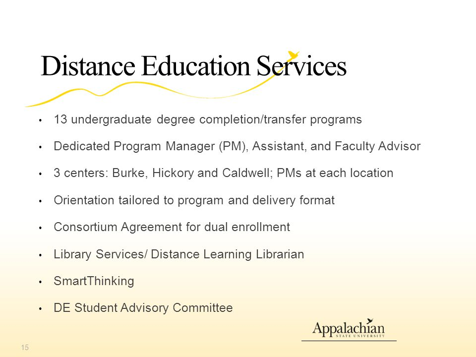 Distance Education Services 13 undergraduate degree completion/transfer programs Dedicated Program Manager (PM), Assistant, and Faculty Advisor 3 centers: Burke, Hickory and Caldwell; PMs at each location Orientation tailored to program and delivery format Consortium Agreement for dual enrollment Library Services/ Distance Learning Librarian SmartThinking DE Student Advisory Committee 15