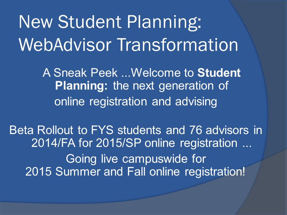 New Student Planning: WebAdvisor Transformation A Sneak Peek...Welcome to Student Planning: the next generation of online registration and advising Beta Rollout to FYS students and 76 advisors in 2014/FA for 2015/SP online registration...
