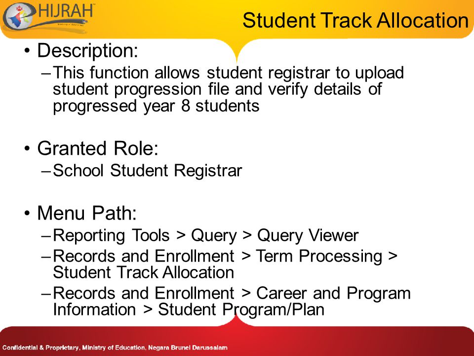 Description: –This function allows student registrar to upload student progression file and verify details of progressed year 8 students Granted Role: –School Student Registrar Menu Path: –Reporting Tools > Query > Query Viewer –Records and Enrollment > Term Processing > Student Track Allocation –Records and Enrollment > Career and Program Information > Student Program/Plan
