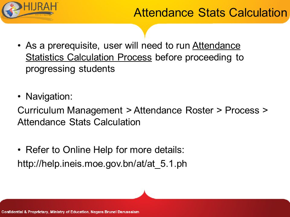 Attendance Stats Calculation As a prerequisite, user will need to run Attendance Statistics Calculation Process before proceeding to progressing students Navigation: Curriculum Management > Attendance Roster > Process > Attendance Stats Calculation Refer to Online Help for more details: