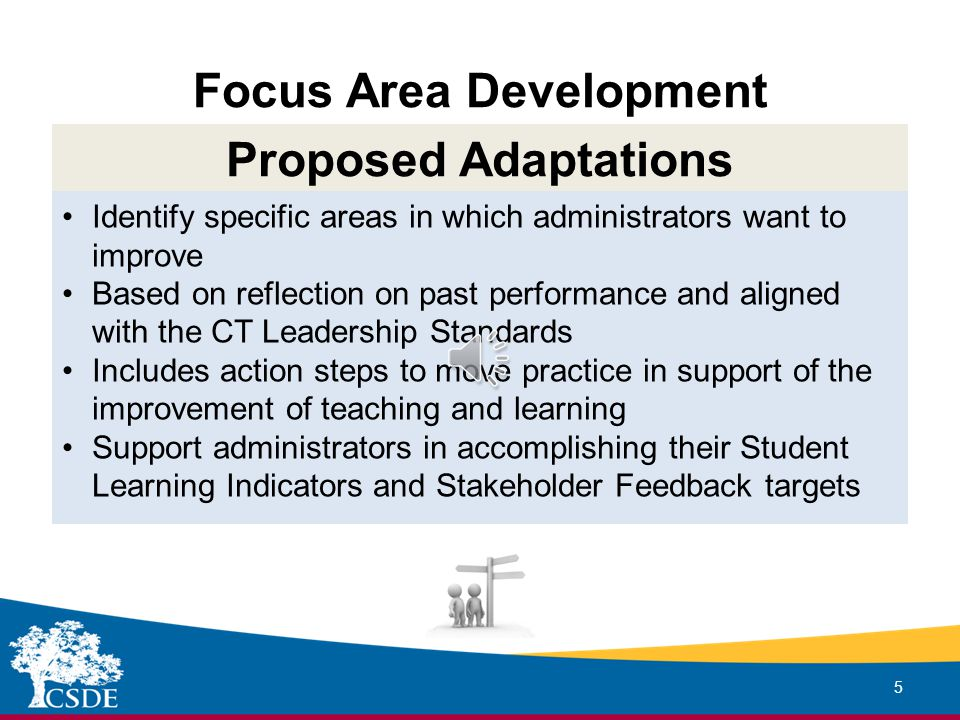 Focus Area Development 5 Proposed Adaptations Identify specific areas in which administrators want to improve Based on reflection on past performance and aligned with the CT Leadership Standards Includes action steps to move practice in support of the improvement of teaching and learning Support administrators in accomplishing their Student Learning Indicators and Stakeholder Feedback targets
