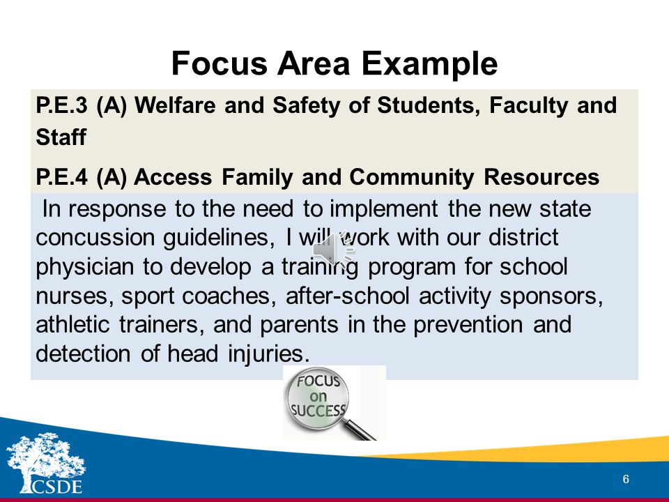 Focus Area Example 6 P.E.3 (A) Welfare and Safety of Students, Faculty and Staff P.E.4 (A) Access Family and Community Resources In response to the need to implement the new state concussion guidelines, I will work with our district physician to develop a training program for school nurses, sport coaches, after-school activity sponsors, athletic trainers, and parents in the prevention and detection of head injuries.