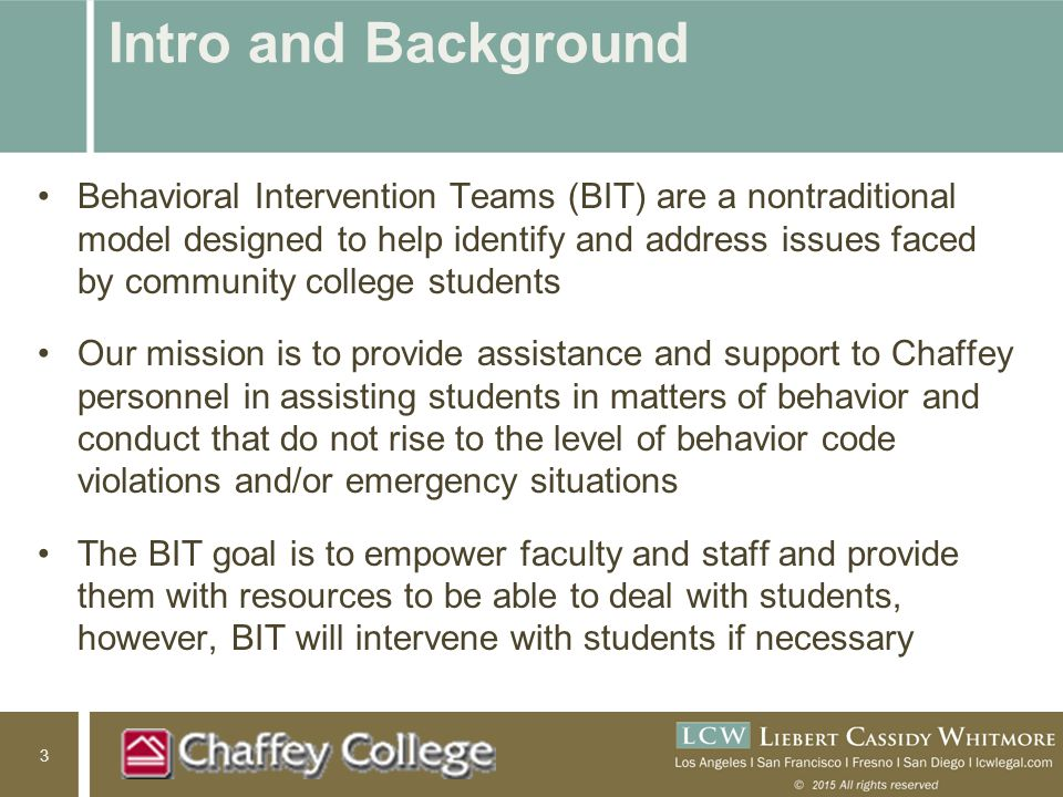 3 Intro and Background Behavioral Intervention Teams (BIT) are a nontraditional model designed to help identify and address issues faced by community college students Our mission is to provide assistance and support to Chaffey personnel in assisting students in matters of behavior and conduct that do not rise to the level of behavior code violations and/or emergency situations The BIT goal is to empower faculty and staff and provide them with resources to be able to deal with students, however, BIT will intervene with students if necessary