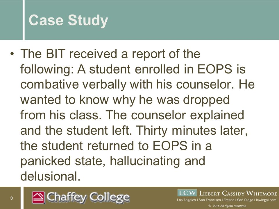 8 Case Study The BIT received a report of the following: A student enrolled in EOPS is combative verbally with his counselor.