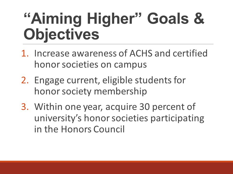 Aiming Higher Goals & Objectives 1.Increase awareness of ACHS and certified honor societies on campus 2.Engage current, eligible students for honor society membership 3.Within one year, acquire 30 percent of university's honor societies participating in the Honors Council