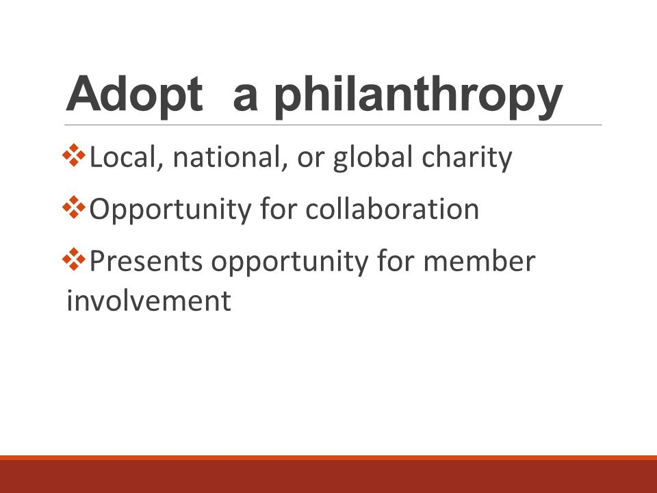 Adopt a philanthropy  Local, national, or global charity  Opportunity for collaboration  Presents opportunity for member involvement