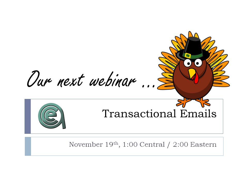 Transactional Emails November 19 th, 1:00 Central / 2:00 Eastern Our next webinar...