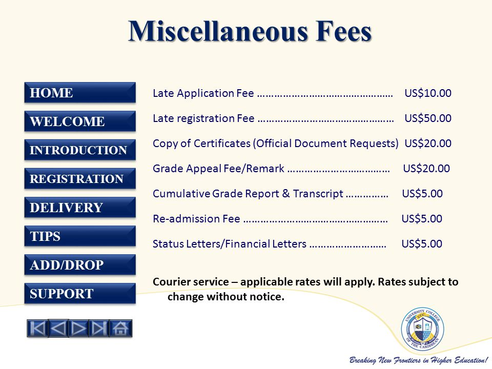 HOME WELCOME INTRODUCTION REGISTRATION DELIVERY TIPS ADD/DROP SUPPORT Miscellaneous Fees Miscellaneous Fees Late Application Fee ………………………………………… US$10.00 Late registration Fee ………………………………………… US$50.00 Copy of Certificates (Official Document Requests) US$20.00 Grade Appeal Fee/Remark ……………………………… US$20.00 Cumulative Grade Report & Transcript …………… US$5.00 Re-admission Fee …………………………………………… US$5.00 Status Letters/Financial Letters ……………………… US$5.00 Courier service – applicable rates will apply.
