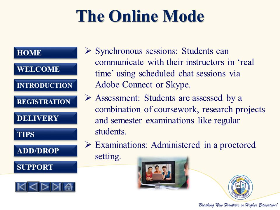 HOME WELCOME INTRODUCTION REGISTRATION DELIVERY TIPS ADD/DROP SUPPORT The Online Mode  Synchronous sessions: Students can communicate with their instructors in 'real time' using scheduled chat sessions via Adobe Connect or Skype.