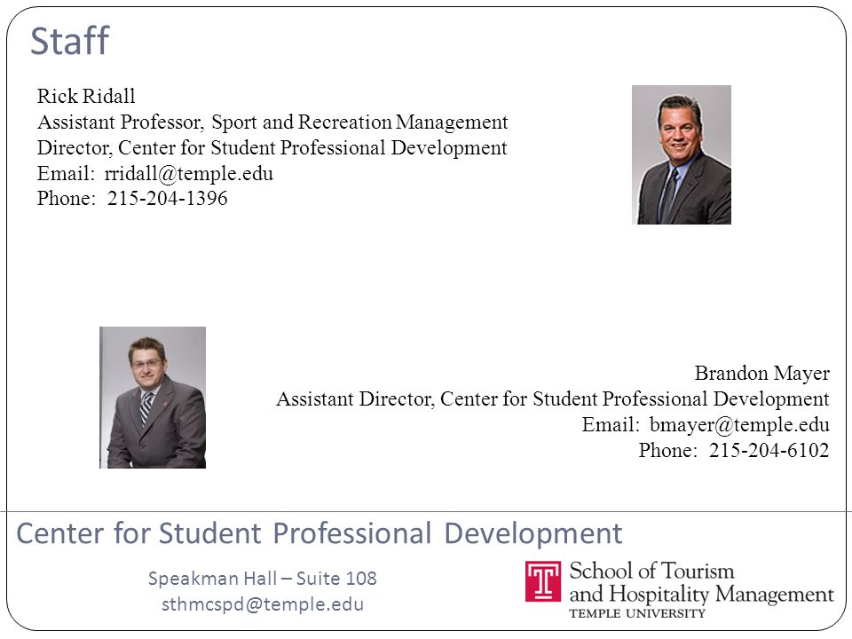 Staff Rick Ridall Assistant Professor, Sport and Recreation Management Director, Center for Student Professional Development Email: rridall@temple.edu Phone: 215-204-1396 Center for Student Professional Development Brandon Mayer Assistant Director, Center for Student Professional Development Email: bmayer@temple.edu Phone: 215-204-6102 Speakman Hall – Suite 108 sthmcspd@temple.edu