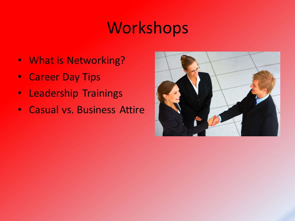 Workshops What is Networking Career Day Tips Leadership Trainings Casual vs. Business Attire