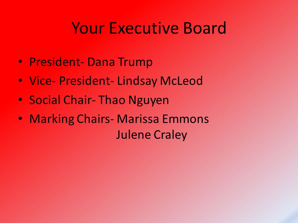 Your Executive Board President- Dana Trump Vice- President- Lindsay McLeod Social Chair- Thao Nguyen Marking Chairs- Marissa Emmons Julene Craley
