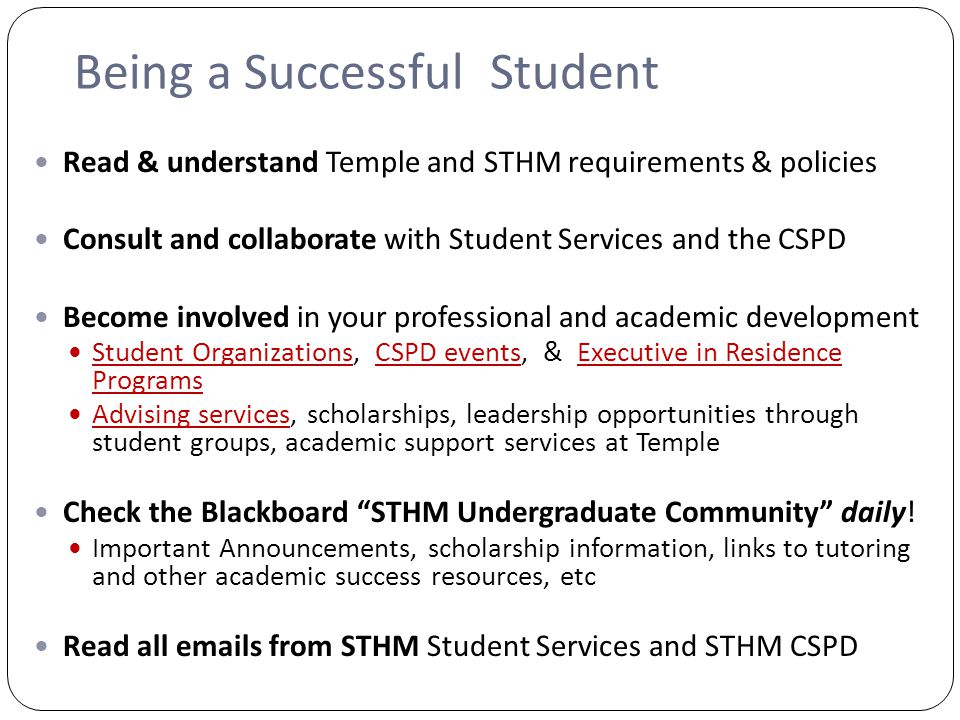 Being a Successful Student Read & understand Temple and STHM requirements & policies Consult and collaborate with Student Services and the CSPD Become involved in your professional and academic development Student Organizations, CSPD events, & Executive in Residence Programs Student OrganizationsCSPD eventsExecutive in Residence Programs Advising services, scholarships, leadership opportunities through student groups, academic support services at Temple Advising services Check the Blackboard STHM Undergraduate Community daily.