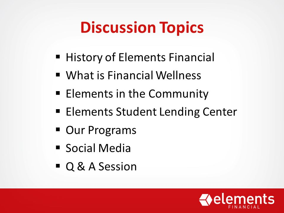  History of Elements Financial  What is Financial Wellness  Elements in the Community  Elements Student Lending Center  Our Programs  Social Media  Q & A Session Discussion Topics