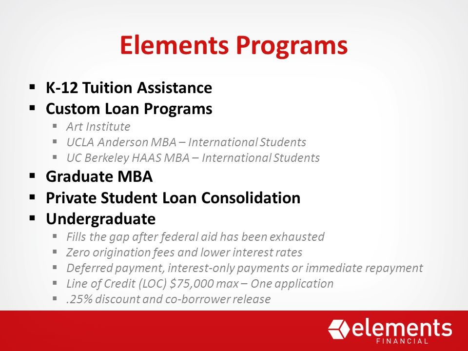 Elements Programs  K-12 Tuition Assistance  Custom Loan Programs  Art Institute  UCLA Anderson MBA – International Students  UC Berkeley HAAS MBA – International Students  Graduate MBA  Private Student Loan Consolidation  Undergraduate  Fills the gap after federal aid has been exhausted  Zero origination fees and lower interest rates  Deferred payment, interest-only payments or immediate repayment  Line of Credit (LOC) $75,000 max – One application .25% discount and co-borrower release