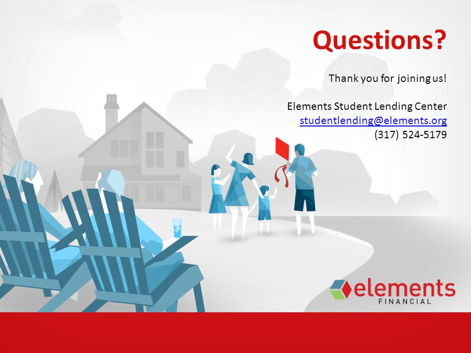 Questions? Thank you for joining us! Elements Student Lending Center studentlending@elements.org (317) 524-5179