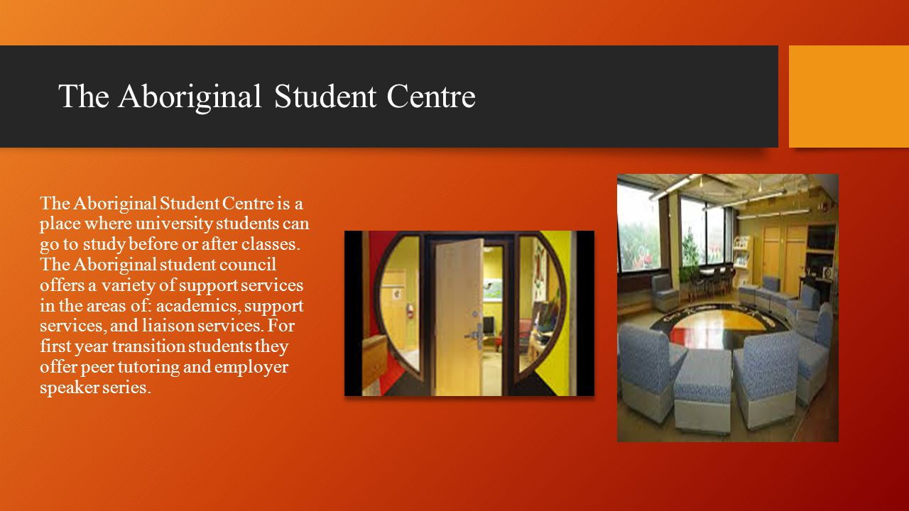 The Aboriginal Student Centre The Aboriginal Student Centre is a place where university students can go to study before or after classes.