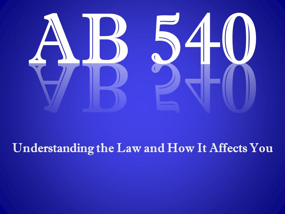 Assembly Bill 540: It's the Law  AB 540, introduced by former Assembly Members Marco Antonio Firebaugh and Abel Maldonado, is signed into law on October 12, 2001  Allows any student, including undocumented students who meet specific criteria to pay in-state tuition at California's public colleges and universities  Exemption from paying nonresident tuition is extended to any student, except a person in nonimmigrant status Definition of nonimmigrant status - a person who holds a valid visa.