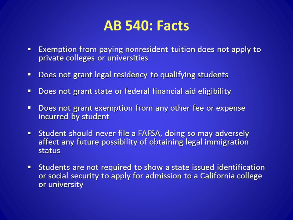 AB 540: Facts  Exemption from paying nonresident tuition does not apply to private colleges or universities  Does not grant legal residency to qualifying students  Does not grant state or federal financial aid eligibility  Does not grant exemption from any other fee or expense incurred by student  Student should never file a FAFSA, doing so may adversely affect any future possibility of obtaining legal immigration status  Students are not required to show a state issued identification or social security to apply for admission to a California college or university