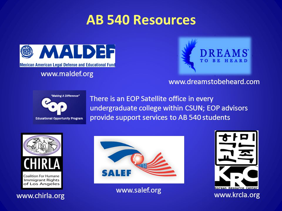 AB 540 Resources www.krcla.org www.chirla.org www.dreamstobeheard.com There is an EOP Satellite office in every undergraduate college within CSUN; EOP advisors provide support services to AB 540 students www.salef.org www.maldef.org