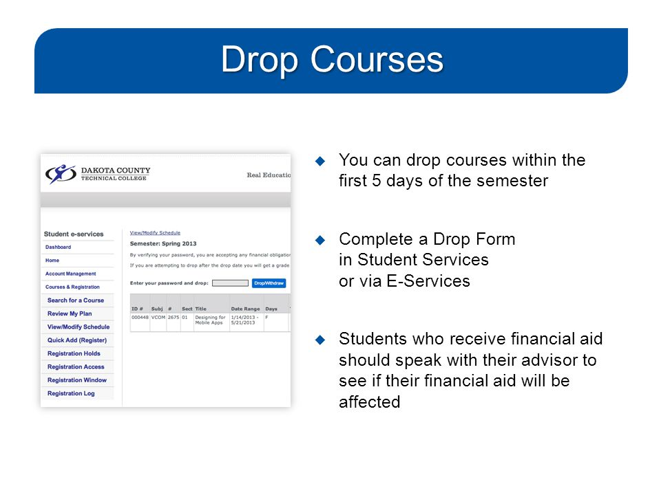 Drop Courses  You can drop courses within the first 5 days of the semester  Complete a Drop Form in Student Services or via E-Services  Students wh