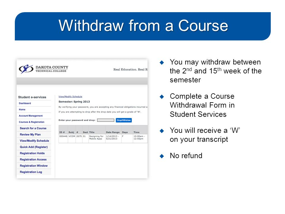 Withdraw from a Course  You may withdraw between the 2 nd and 15 th week of the semester  Complete a Course Withdrawal Form in Student Services  You will receive a 'W' on your transcript  No refund
