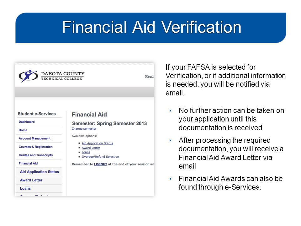 If your FAFSA is selected for Verification, or if additional information is needed, you will be notified via email. No further action can be taken on