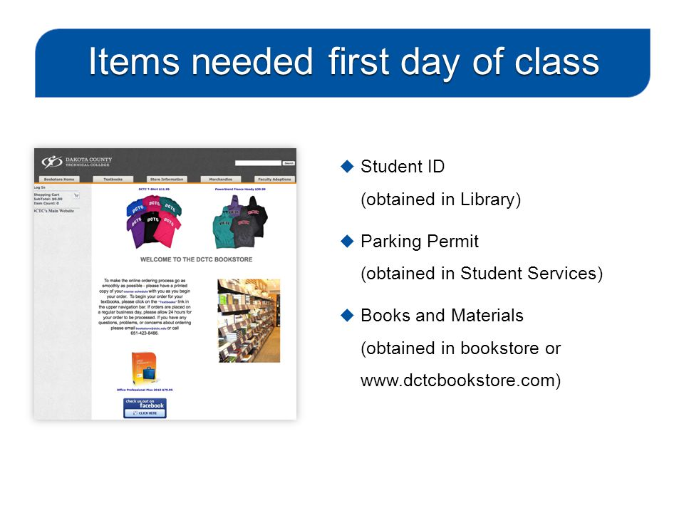  Student ID (obtained in Library)  Parking Permit (obtained in Student Services)  Books and Materials (obtained in bookstore or www.dctcbookstore.com) Items needed first day of class