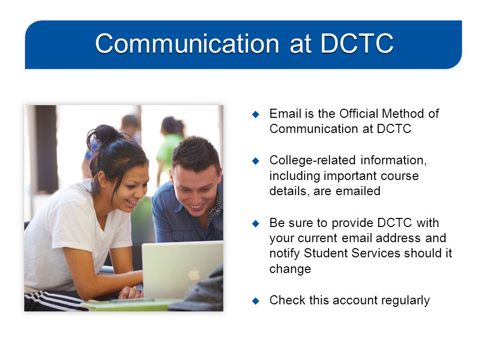  Email is the Official Method of Communication at DCTC  College-related information, including important course details, are emailed  Be sure to provide DCTC with your current email address and notify Student Services should it change  Check this account regularly Communication at DCTC