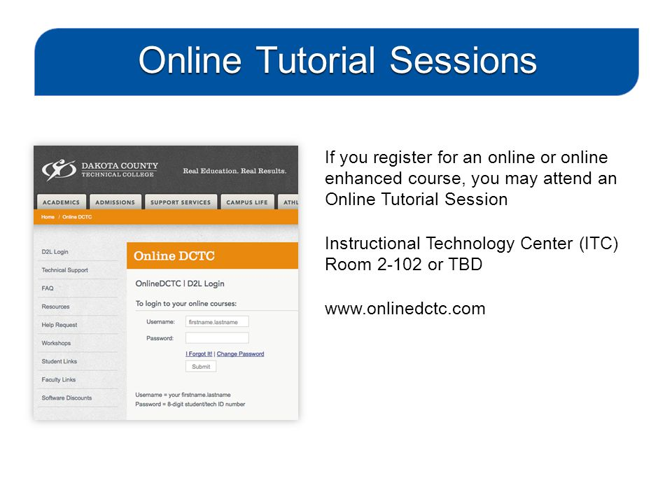 If you register for an online or online enhanced course, you may attend an Online Tutorial Session Instructional Technology Center (ITC) Room 2-102 or TBD www.onlinedctc.com Online Tutorial Sessions