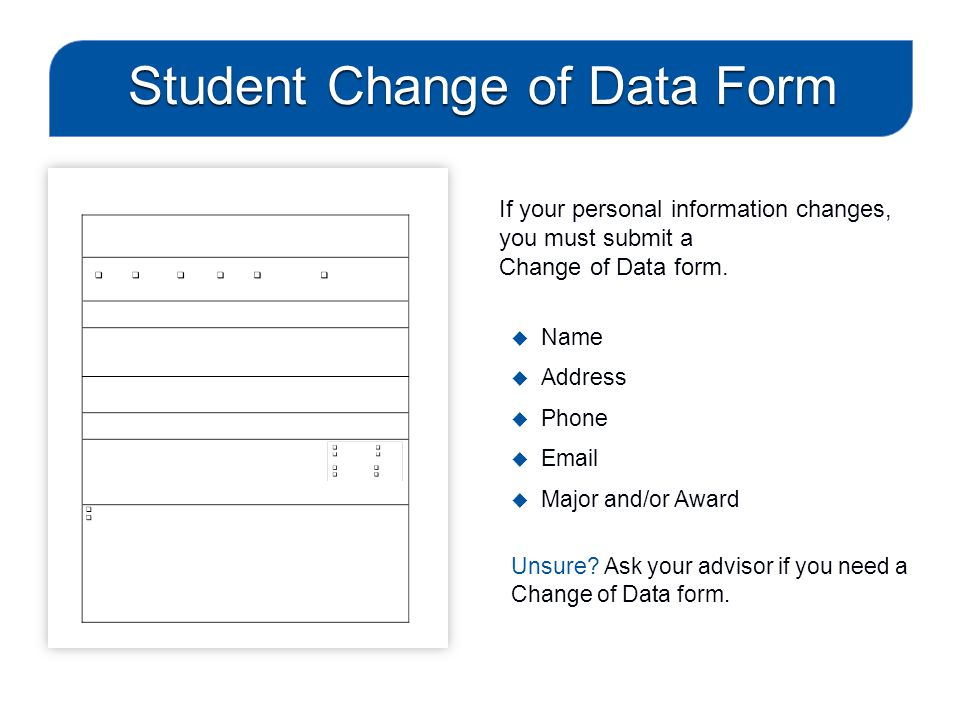 Student Change of Data Form If your personal information changes, you must submit a Change of Data form.  Name  Address  Phone  Email  Major and/