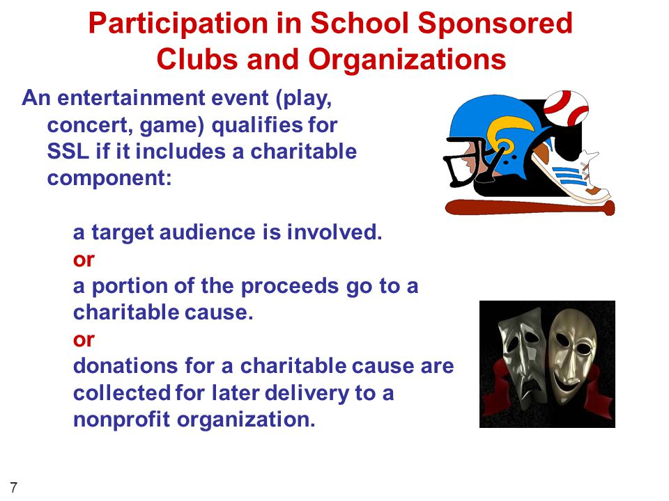 An entertainment event (play, concert, game) qualifies for SSL if it includes a charitable component: Participation in School Sponsored Clubs and Orga
