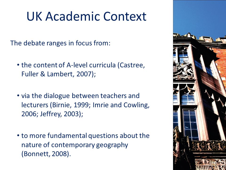 UK Academic Context The debate ranges in focus from: the content of A-level curricula (Castree, Fuller & Lambert, 2007); via the dialogue between teachers and lecturers (Birnie, 1999; Imrie and Cowling, 2006; Jeffrey, 2003); to more fundamental questions about the nature of contemporary geography (Bonnett, 2008).