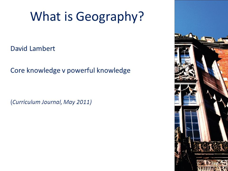 What is Geography David Lambert Core knowledge v powerful knowledge (Curriculum Journal, May 2011)