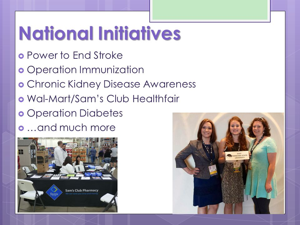 National Initiatives  Power to End Stroke  Operation Immunization  Chronic Kidney Disease Awareness  Wal-Mart/Sam's Club Healthfair  Operation Diabetes  …and much more