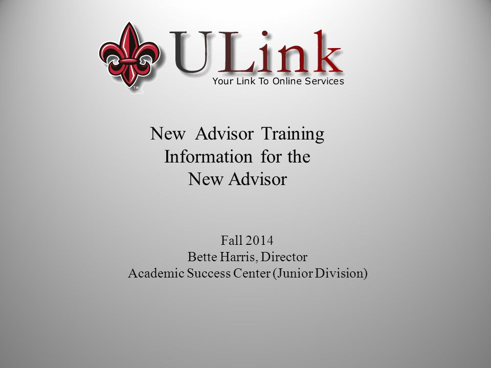 New Advisor Training Information for the New Advisor Fall 2014 Bette Harris, Director Academic Success Center (Junior Division)