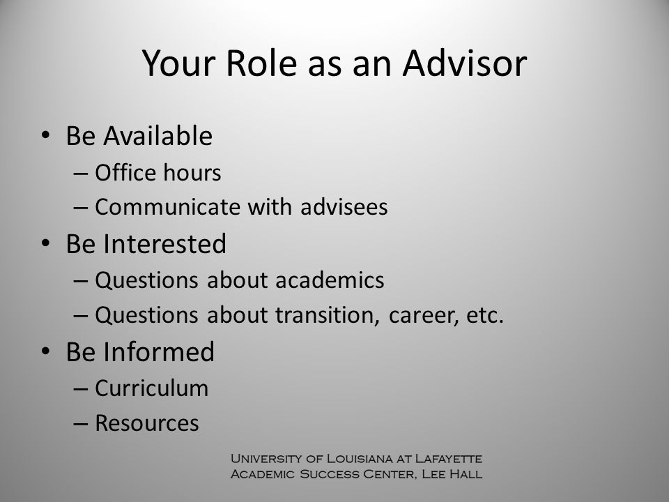 Your Role as an Advisor Be Available – Office hours – Communicate with advisees Be Interested – Questions about academics – Questions about transition, career, etc.