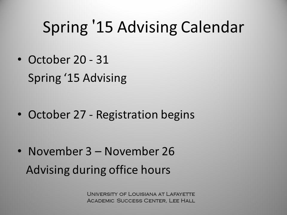 Spring 15 Advising Calendar October 20 - 31 Spring '15 Advising October 27 - Registration begins November 3 – November 26 Advising during office hours