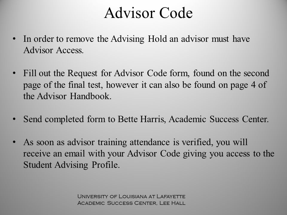 In order to remove the Advising Hold an advisor must have Advisor Access. Fill out the Request for Advisor Code form, found on the second page of the
