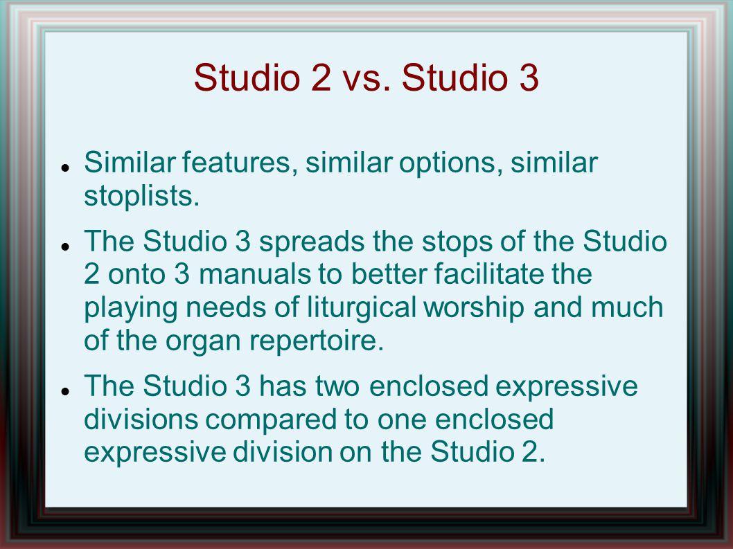 Studio 2 vs. Studio 3 Similar features, similar options, similar stoplists. The Studio 3 spreads the stops of the Studio 2 onto 3 manuals to better fa
